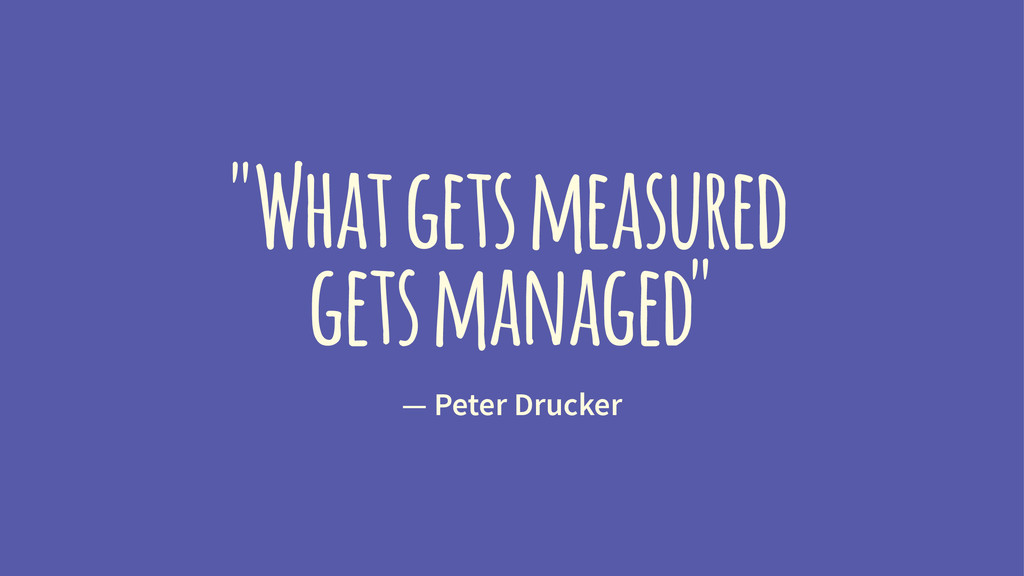 """""""What gets measured gets managed"""" — Peter Druck..."""