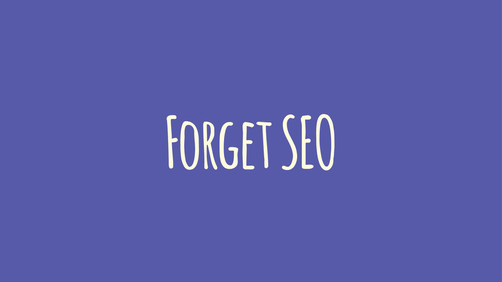 Forget SEO