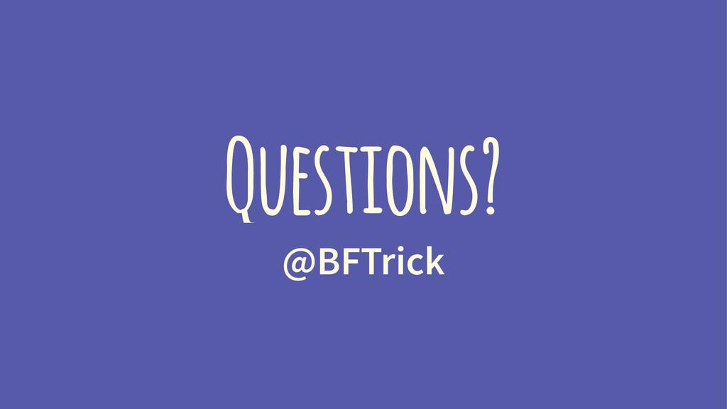 Questions? @BFTrick