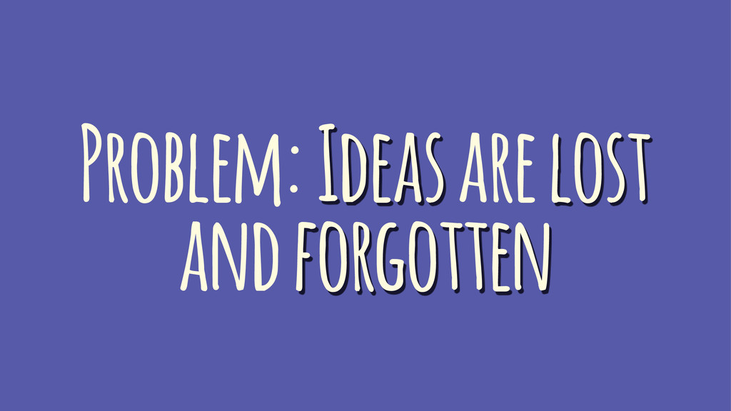 Problem: Ideas are lost and forgotten