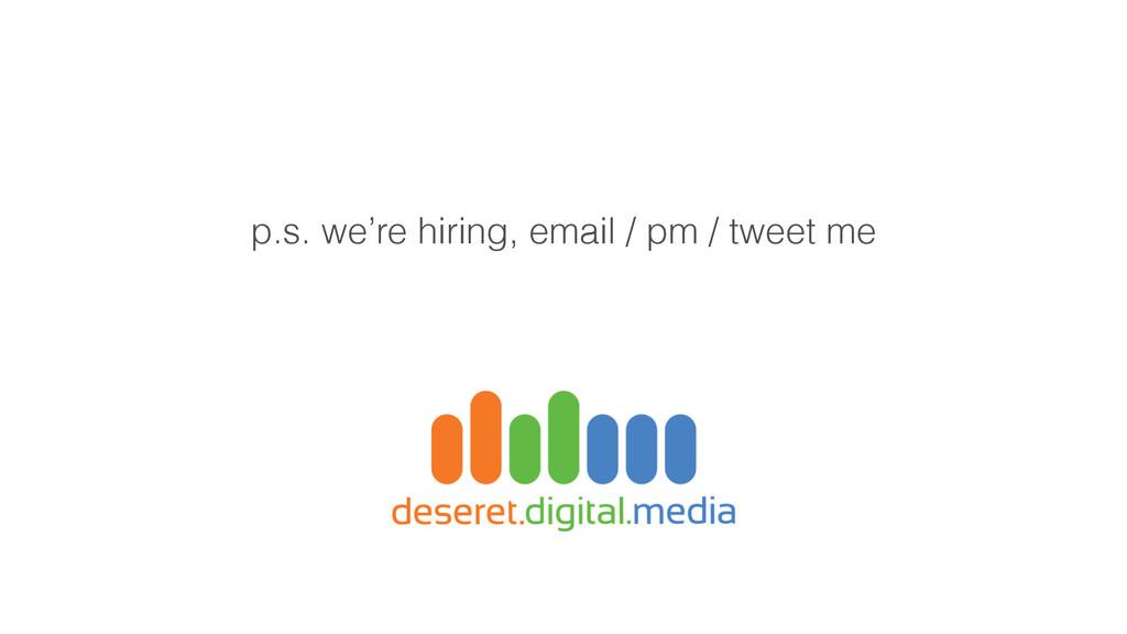 p.s. we're hiring, email / pm / tweet me