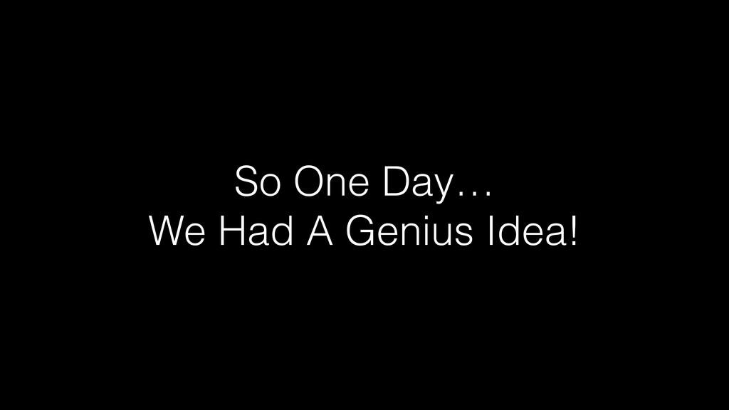 So One Day… We Had A Genius Idea!