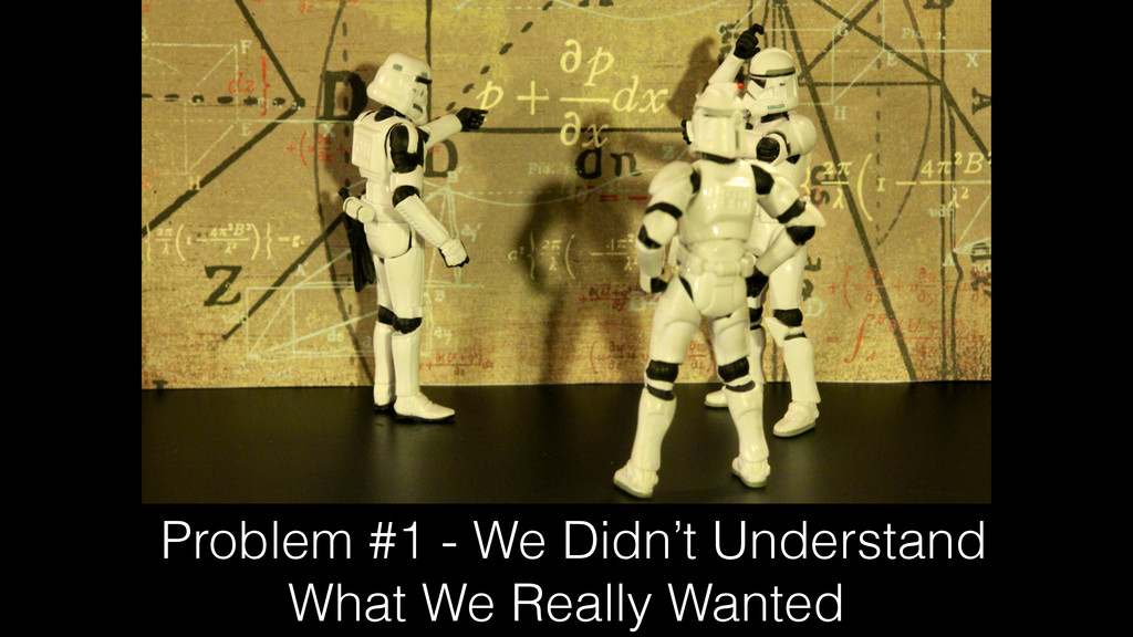 Problem #1 - We Didn't Understand What We Reall...