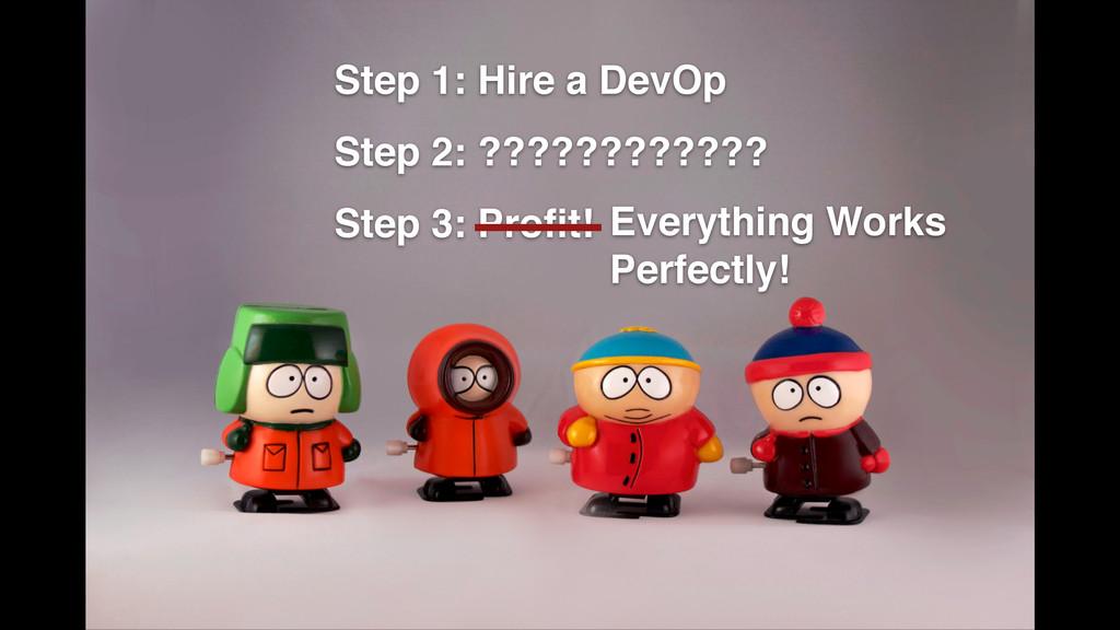 Step 1: Hire a DevOp! Step 2: ????????????! Ste...