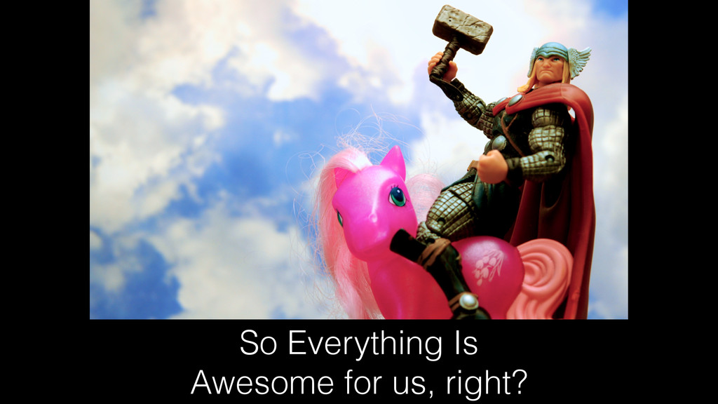 So Everything Is Awesome for us, right?
