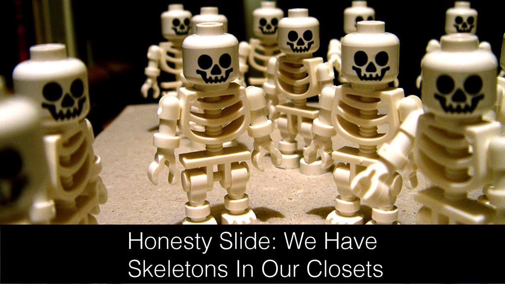 Honesty Slide: We Have Skeletons In Our Closets