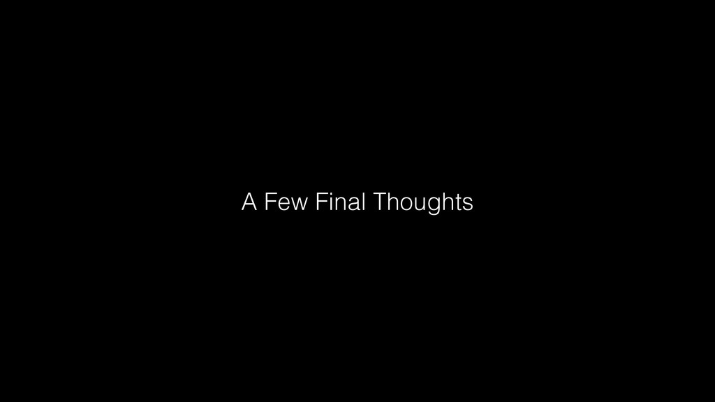 A Few Final Thoughts