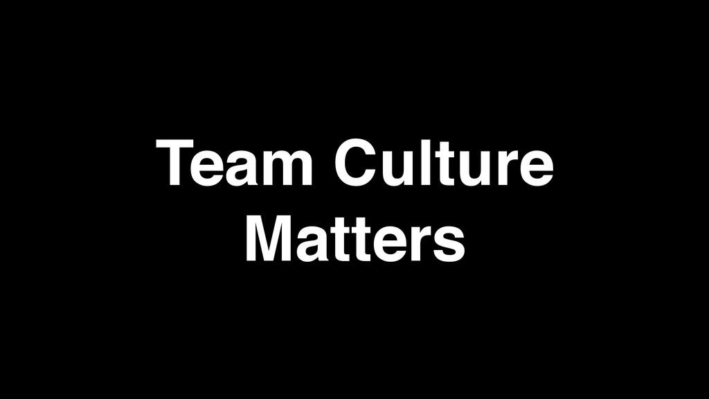Team Culture ! Matters