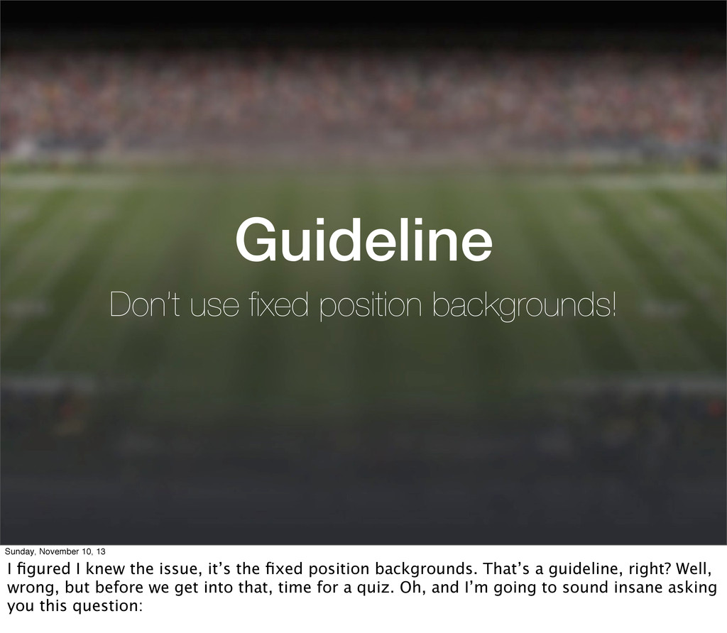 Guideline Don't use fixed position backgrounds! ...