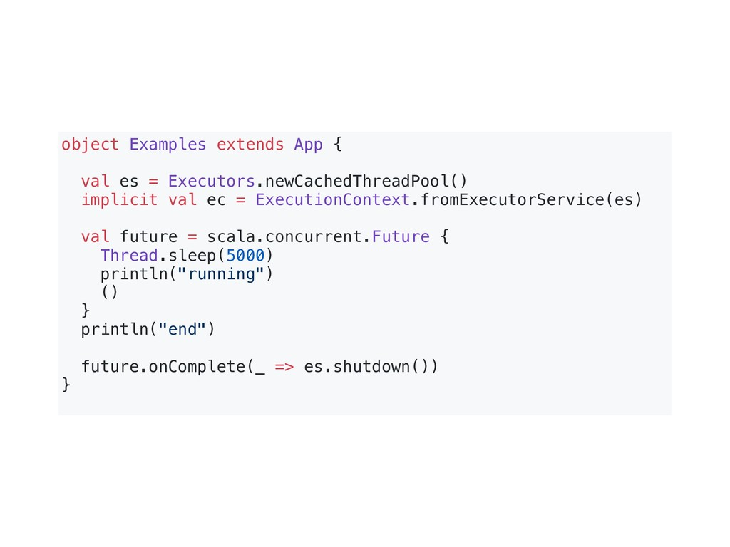 object Examples extends App { val es = Executor...