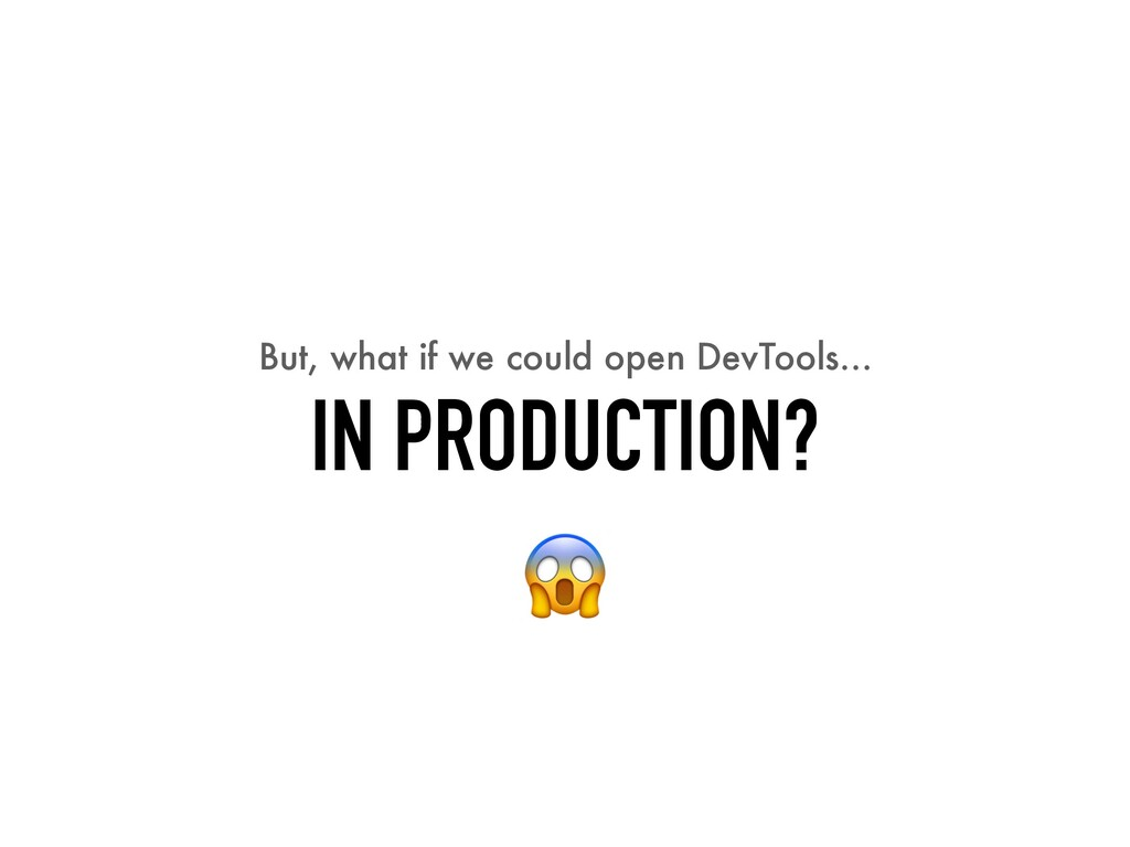 But, what if we could open DevTools… IN PRODUCT...