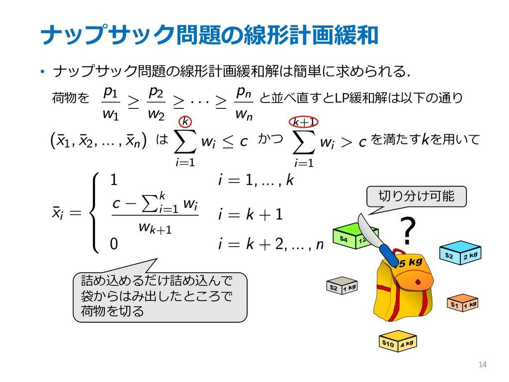 ナップサック問題の線形計画緩和 • ナップサック問題の線形計画緩和解は簡単に求められる. 14...