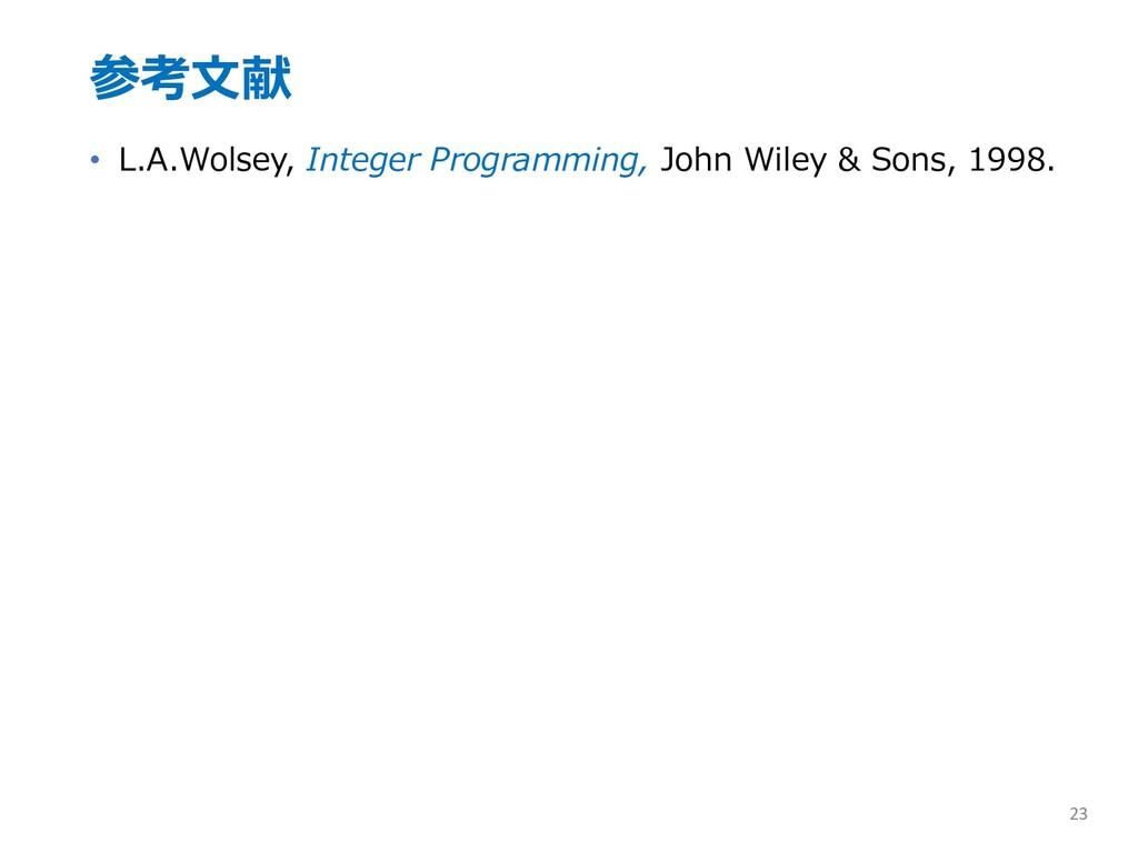 参考⽂献 • L.A.Wolsey, Integer Programming, John Wi...