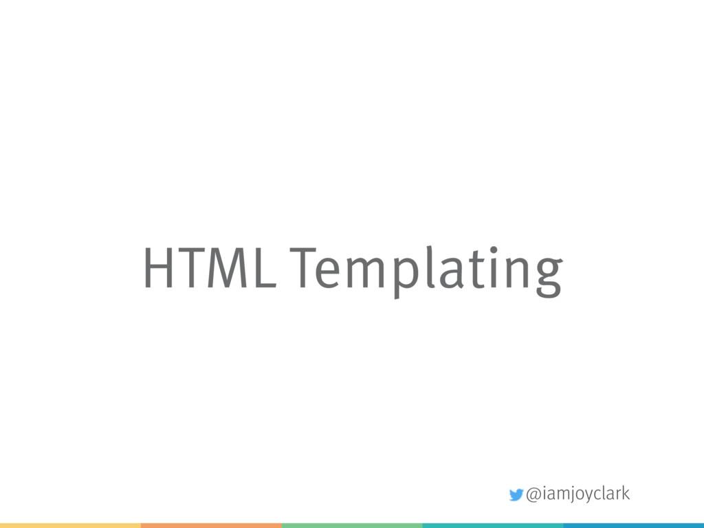 @iamjoyclark HTML Templating