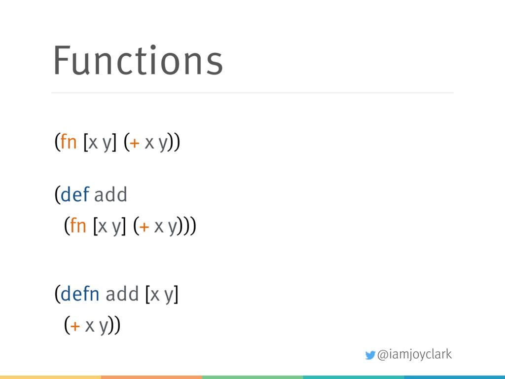 @iamjoyclark Functions (fn [x y] (+ x y)) (def ...