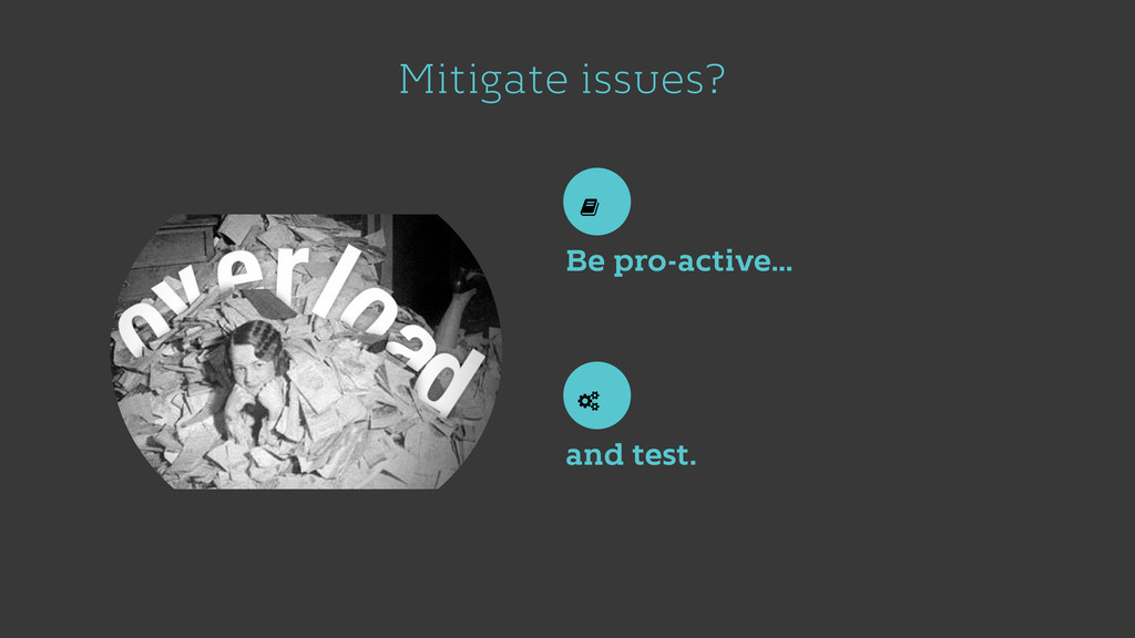 Mitigate issues? Be pro-active… and test.