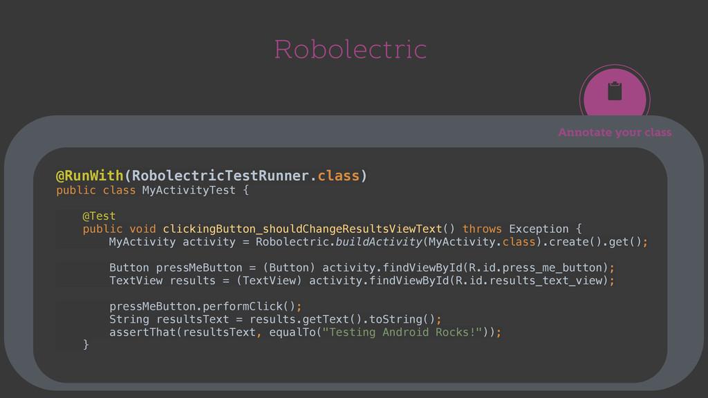 Robolectric Annotate your class @RunWith(Robole...