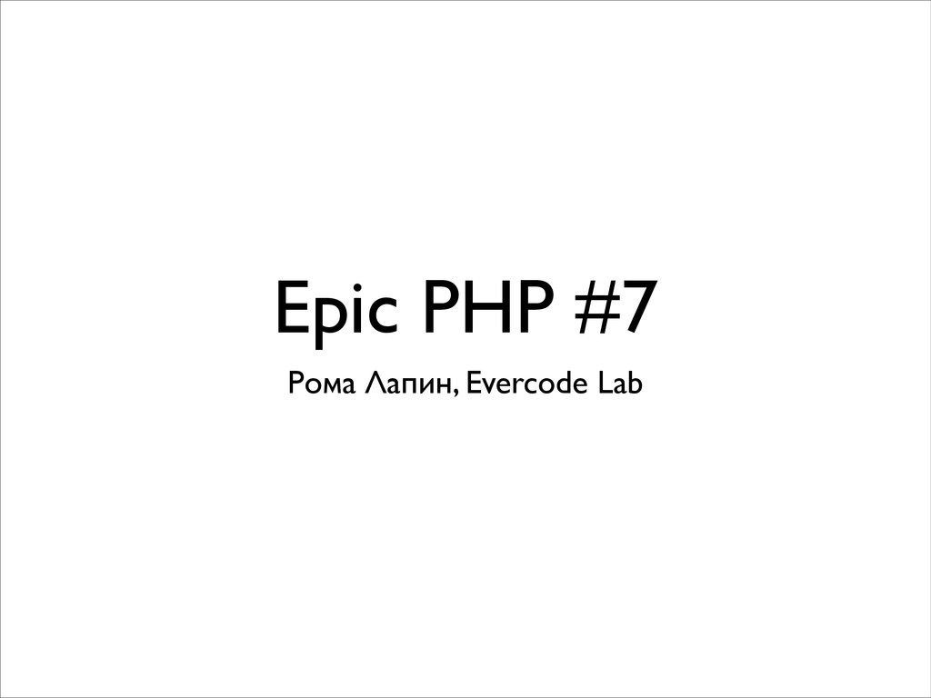 Epic PHP #7 Рома Лапин, Evercode Lab