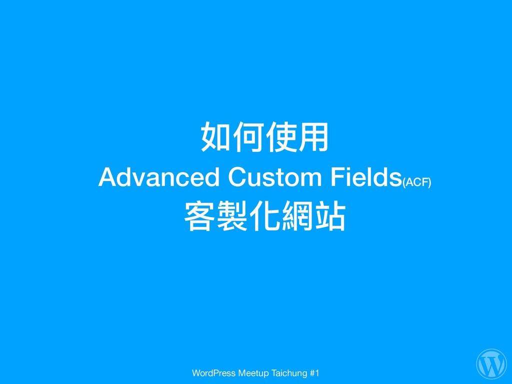 如何使⽤用  Advanced Custom Fields(ACF) 客製化網站 WordP...
