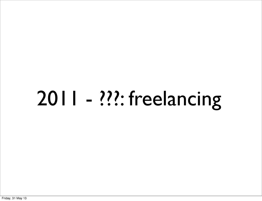 2011 - ???: freelancing Friday, 31 May 13