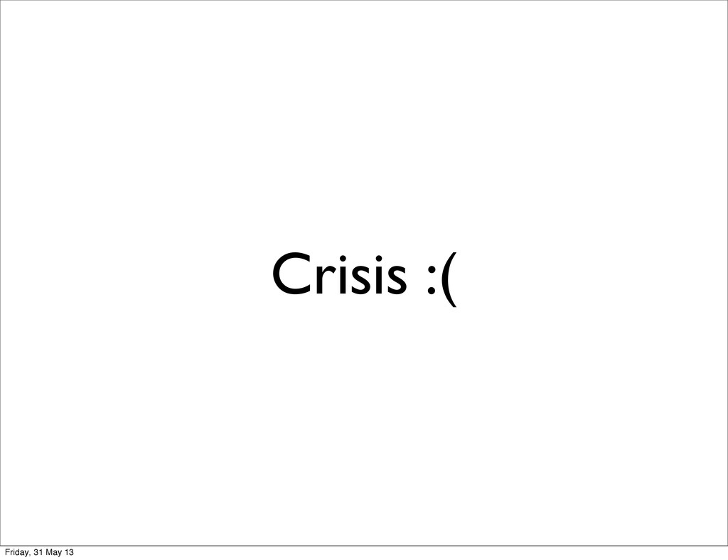 Crisis :( Friday, 31 May 13