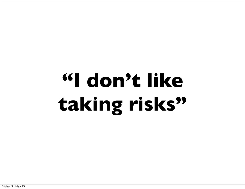 """I don't like taking risks"" Friday, 31 May 13"
