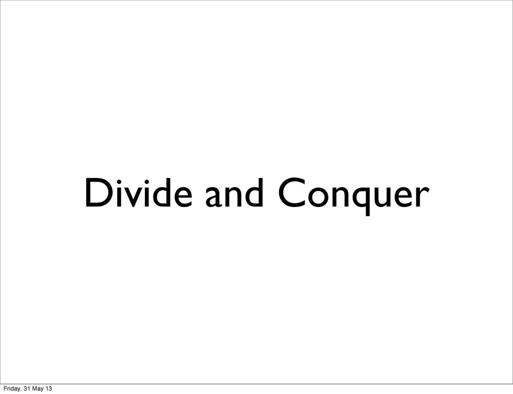 Divide and Conquer Friday, 31 May 13