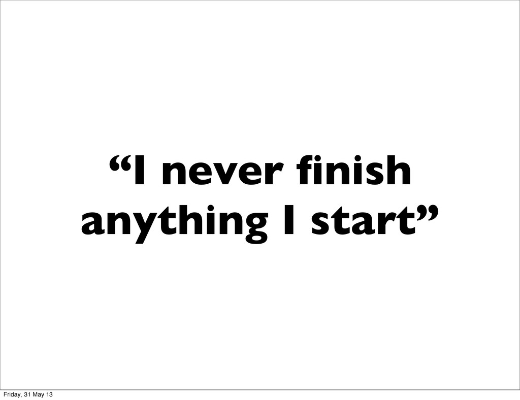 """I never finish anything I start"" Friday, 31 May..."
