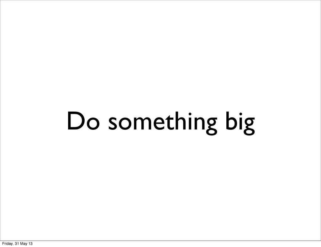 Do something big Friday, 31 May 13