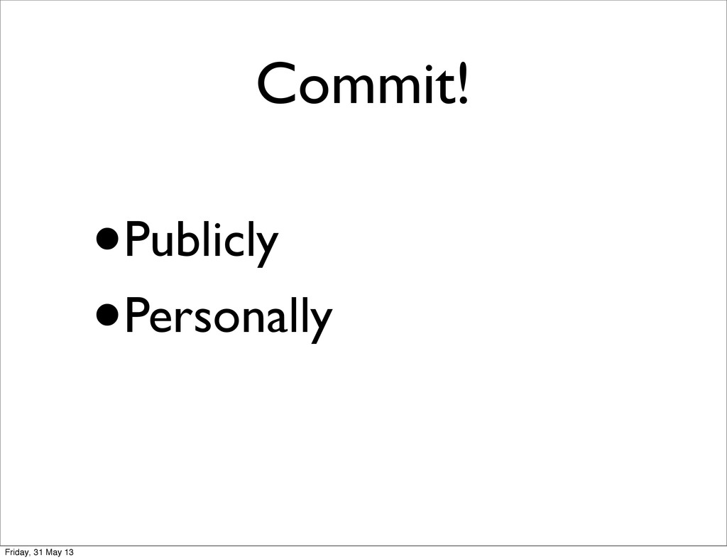 Commit! •Publicly •Personally Friday, 31 May 13