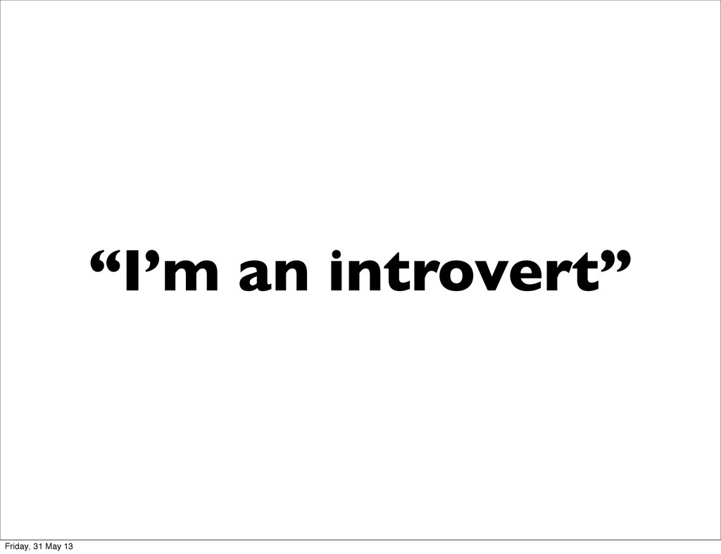 """I'm an introvert"" Friday, 31 May 13"