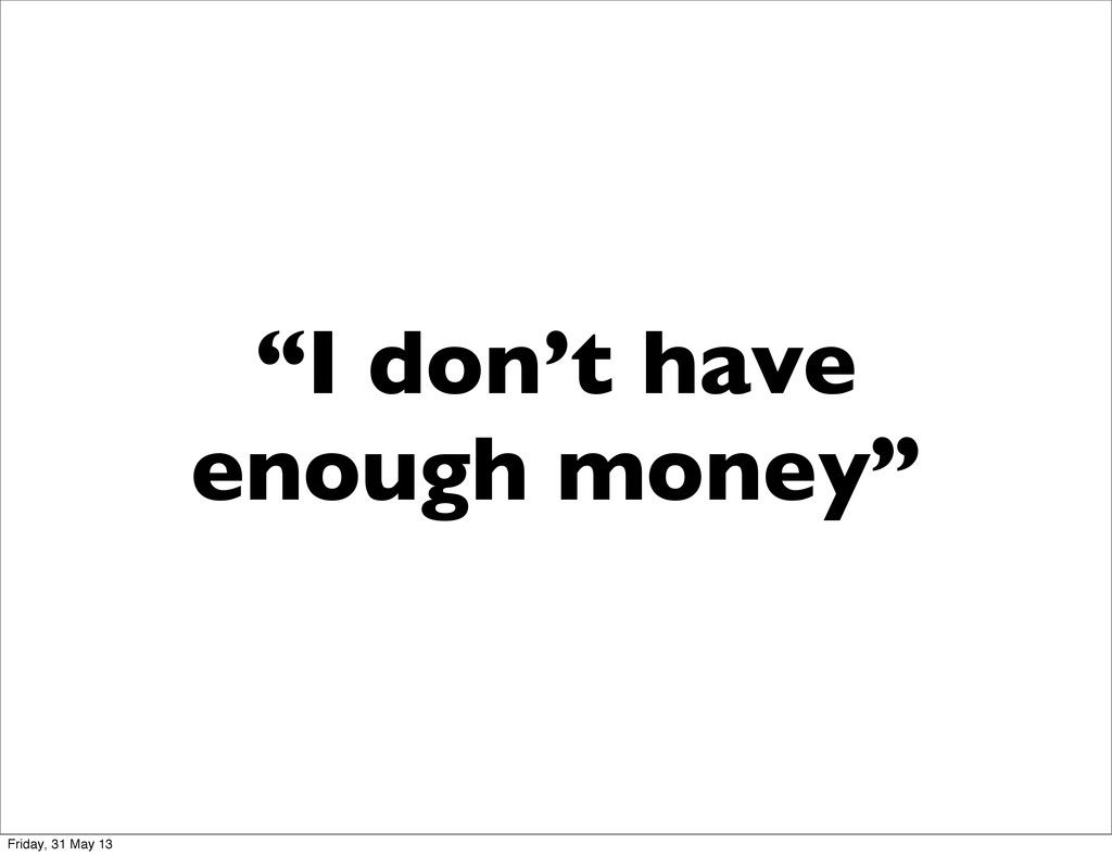 """I don't have enough money"" Friday, 31 May 13"