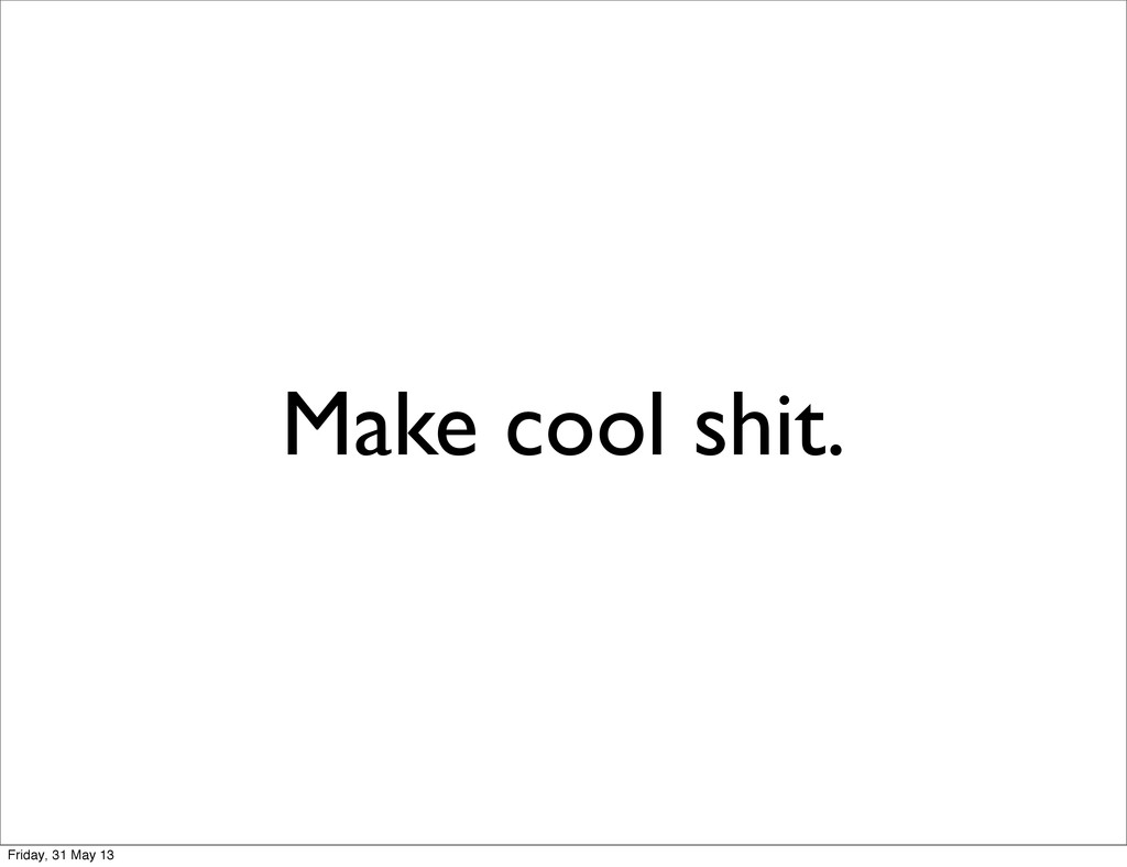 Make cool shit. Friday, 31 May 13