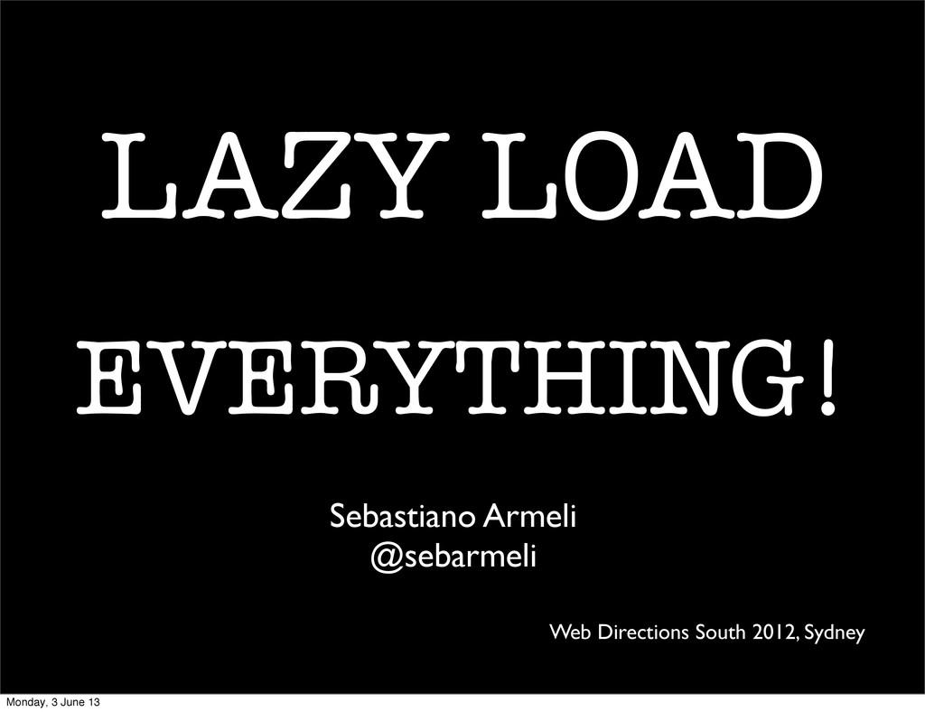 LAZY LOAD EVERYTHING! Sebastiano Armeli @sebarm...
