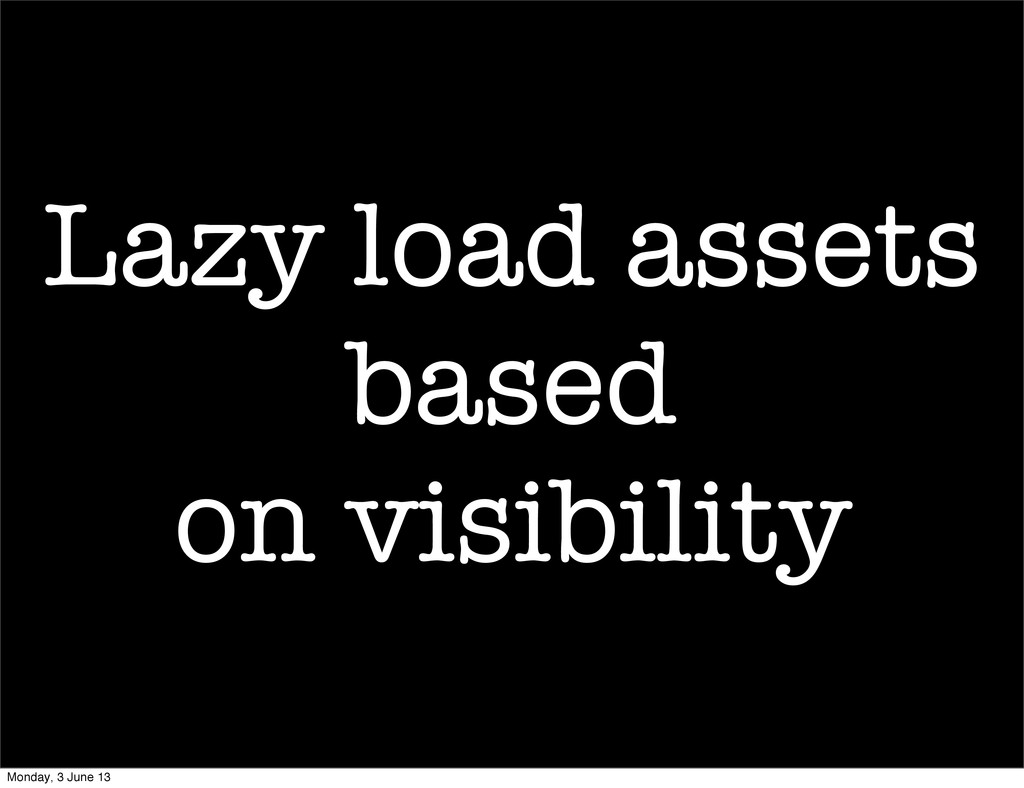 Lazy load assets based on visibility Monday, 3 ...
