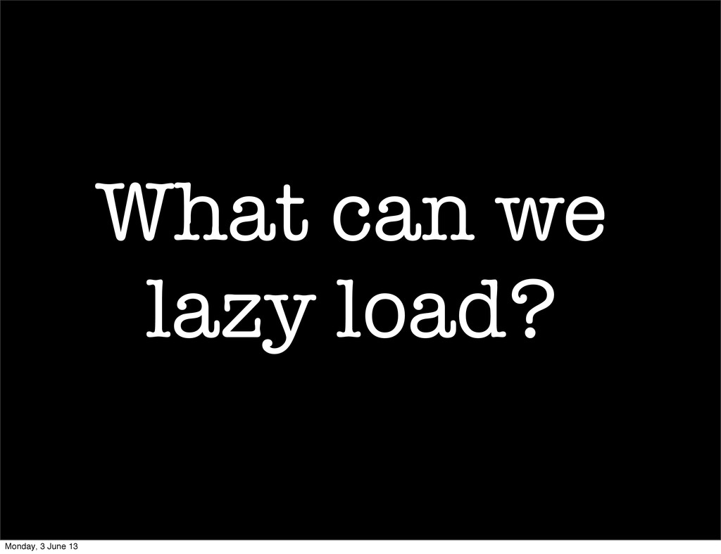 What can we lazy load? Monday, 3 June 13