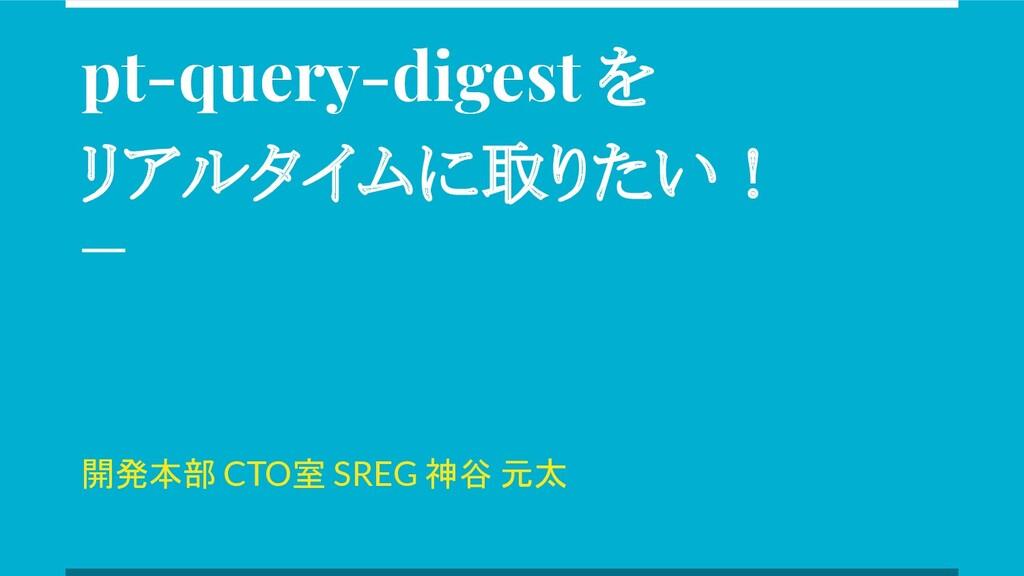 pt-query-digest を リアルタイムに取りたい! 開発本部 CTO室 SREG 神...