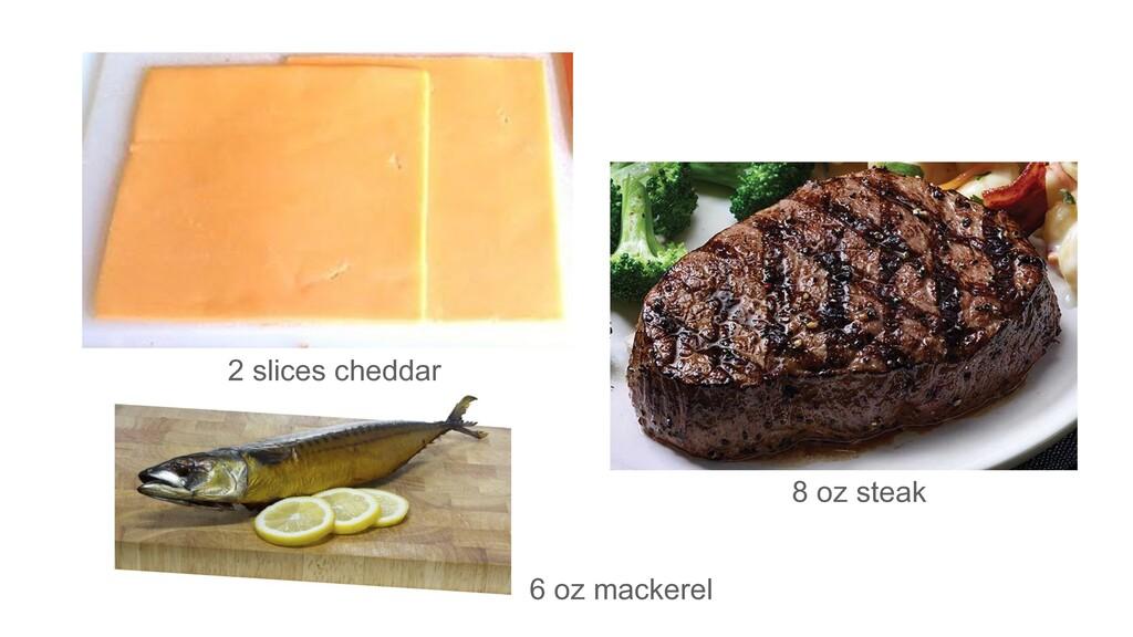 2 slices cheddar 8 oz steak 6 oz mackerel