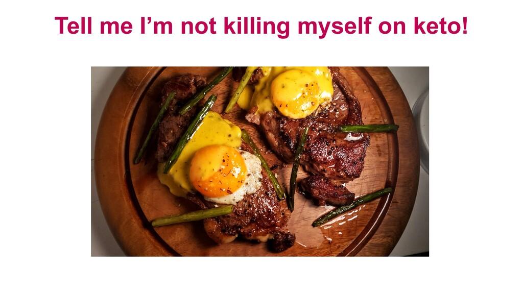 Tell me I'm not killing myself on keto!