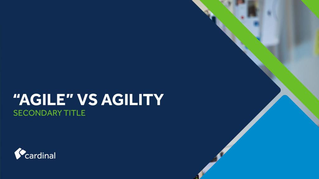 """SECONDARY TITLE """"AGILE"""" VS AGILITY"""
