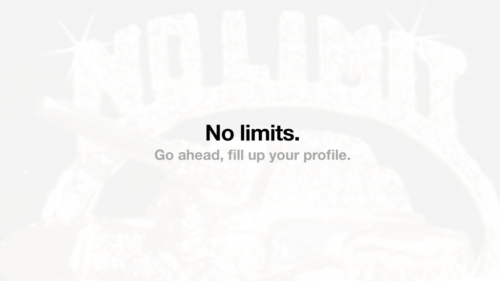 No limits. Go ahead, fill up your profile.