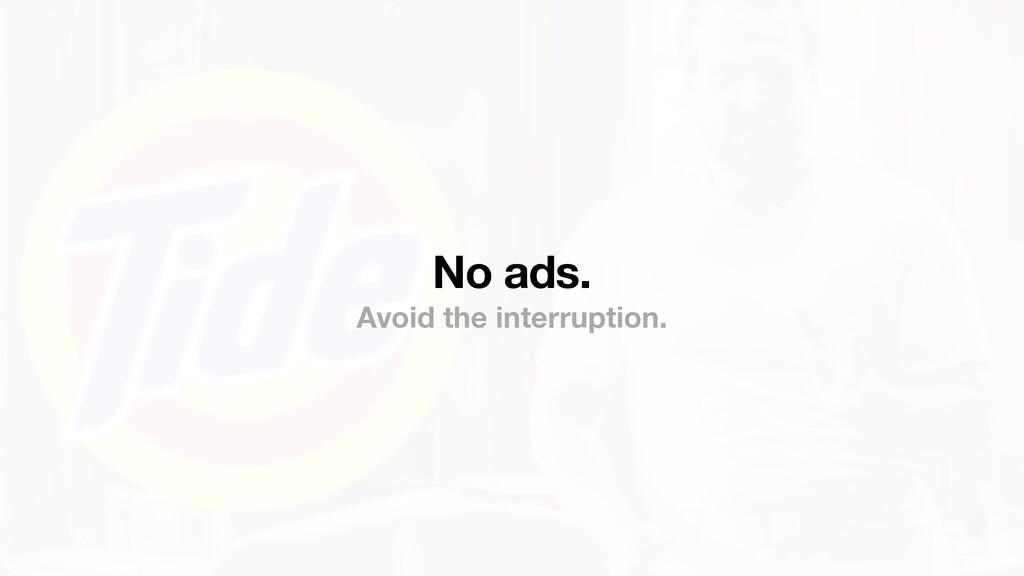 No ads. Avoid the interruption.