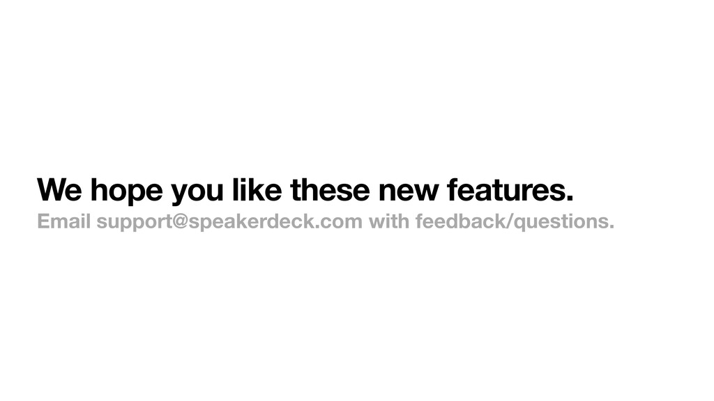 We hope you like these new features. Email supp...