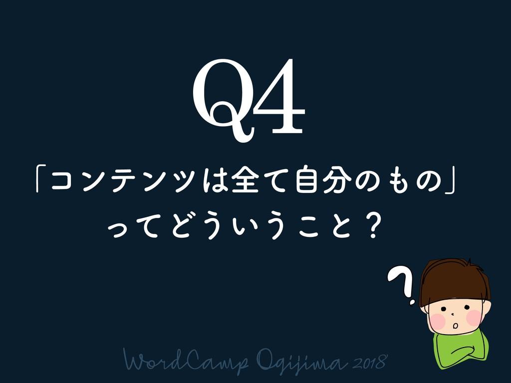 Q4 ʮίϯςϯπશͯࣗͷͷʯ ͬͯͲ͏͍͏͜ͱʁ
