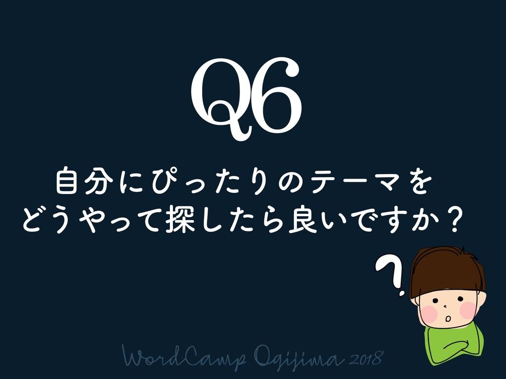 Q6 ࣗʹͽͬͨΓͷςʔϚΛ Ͳ͏ͬͯ୳ͨ͠Βྑ͍Ͱ͔͢ʁ