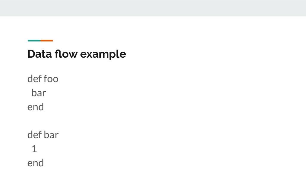 Data flow example def foo bar end def bar 1 end