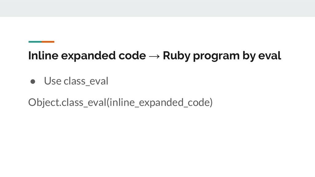 Inline expanded code → Ruby program by eval ● U...