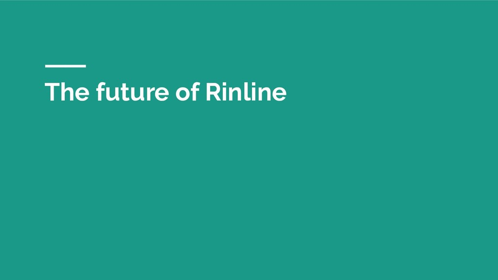 The future of Rinline