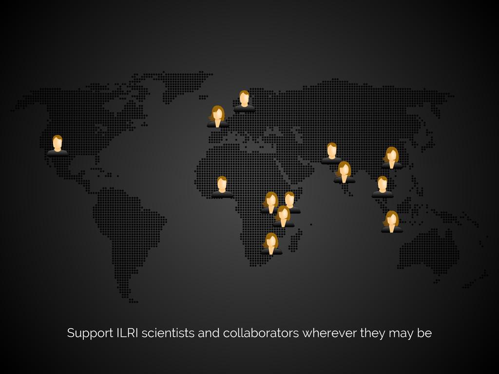Support ILRI scientists and collaborators where...