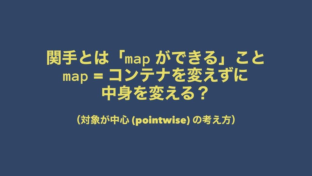 ؔखͱʮmap ͕Ͱ͖Δʯ͜ͱ map = ίϯςφΛม͑ͣʹ தΛม͑Δʁ ʢର͕த৺...